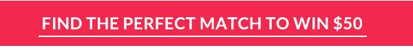 FIND THE PERFECT MATCH TO WIN $50